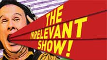 "The Irrelevant Show - Cooking Night In Canada, Bad Boy of the Nursing Home, Be Arthurs song ""Living With My Parents"", Shootout Snake Dawson and more."